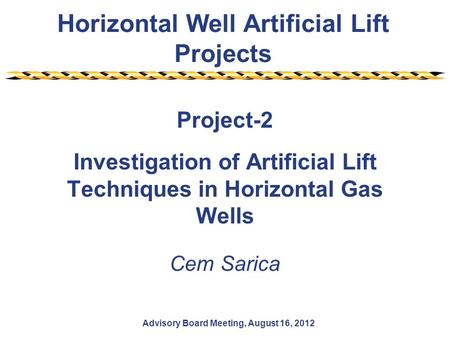 Horizontal Well Artificial Lift Projects Advisory Board Meeting, August 16, 2012 Project-2 Investigation of Artificial Lift Techniques in Horizontal Gas.