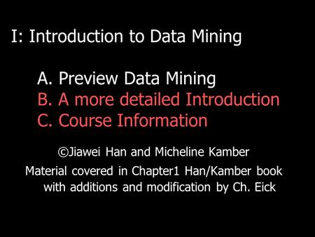 I: Introduction to Data Mining A. Preview Data Mining B. A more detailed Introduction C. Course Information ©Jiawei Han and Micheline Kamber Material covered.