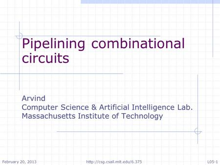 Pipelining combinational circuits Arvind Computer Science & Artificial Intelligence Lab. Massachusetts Institute of Technology February 20, 2013http://csg.csail.mit.edu/6.375L05-1.