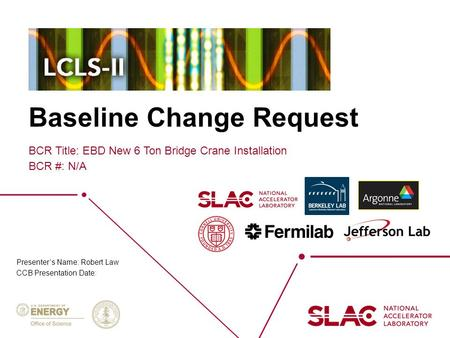 Baseline Change Request BCR Title: EBD New 6 Ton Bridge Crane Installation BCR #: N/A Presenter's Name: Robert Law CCB Presentation Date: