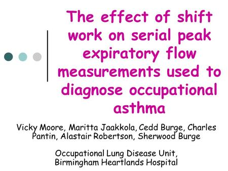 The effect of shift work on serial peak expiratory flow measurements used to diagnose occupational asthma Vicky Moore, Maritta Jaakkola, Cedd Burge, Charles.