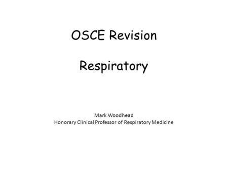 OSCE Revision Respiratory Mark Woodhead Honorary Clinical Professor of Respiratory Medicine.