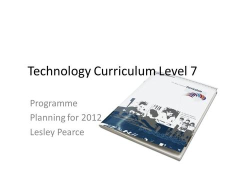 Technology Curriculum Level 7 Programme Planning for 2012 Lesley Pearce.