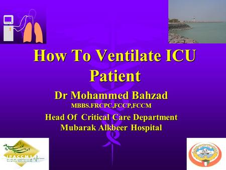 How To Ventilate ICU Patient Dr Mohammed Bahzad MBBS.FRCPC,FCCP,FCCM Head Of Critical Care Department Mubarak Alkbeer Hospital.