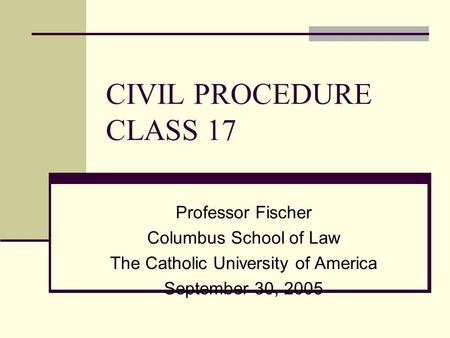 CIVIL PROCEDURE CLASS 17 Professor Fischer Columbus School of Law The Catholic University of America September 30, 2005.