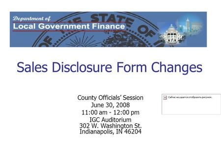 Sales Disclosure Form Changes County Officials' Session June 30, 2008 11:00 am - 12:00 pm IGC Auditorium 302 W. Washington St. Indianapolis, IN 46204.