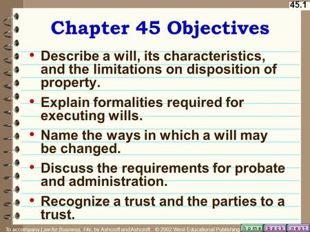 45.1 b a c kn e x t h o m e Chapter 45 Objectives Describe a will, its characteristics, and the limitations on disposition of property. Explain formalities.