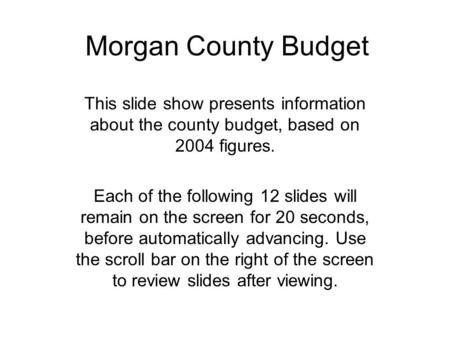 Morgan County Budget This slide show presents information about the county budget, based on 2004 figures. Each of the following 12 slides will remain on.