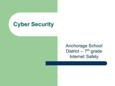 Cyber Security Anchorage School District – 7 th grade Internet Safety.