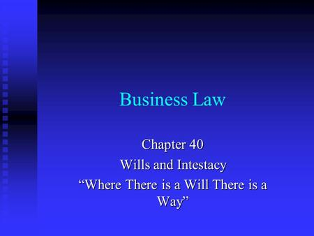 "Business Law Chapter 40 Wills and Intestacy ""Where There is a Will There is a Way"""