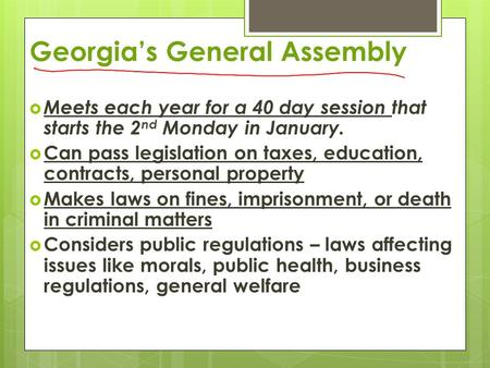 Georgia's General Assembly  Meets each year for a 40 day session that starts the 2 nd Monday in January.  Can pass legislation on taxes, education, contracts,