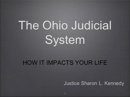 1 The Ohio Judicial System HOW IT IMPACTS YOUR LIFE Justice Sharon L. Kennedy.