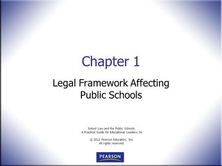 School Law and the Public Schools: A Practical Guide for Educational Leaders, 5e © 2012 Pearson Education, Inc. All rights reserved. Chapter 1 Legal Framework.