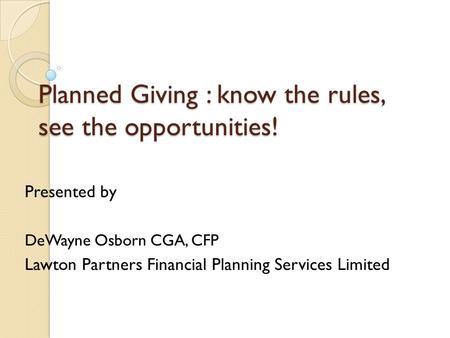 Planned Giving : know the rules, see the opportunities! Presented by DeWayne Osborn CGA, CFP Lawton Partners Financial Planning Services Limited.