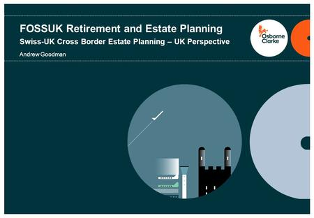 FOSSUK Retirement and Estate Planning Swiss-UK Cross Border Estate Planning – UK Perspective Andrew Goodman.