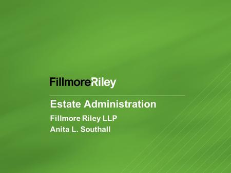 Estate Administration Fillmore Riley LLP Anita L. Southall.