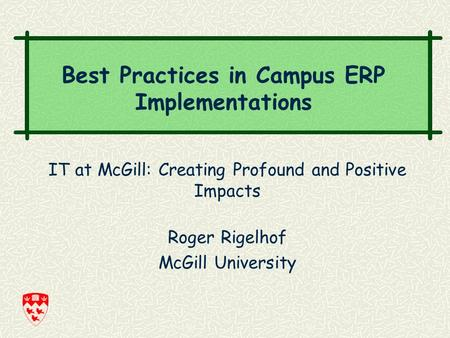 IT at McGill: Creating Profound and Positive Impacts Roger Rigelhof McGill University Best Practices in Campus ERP Implementations.