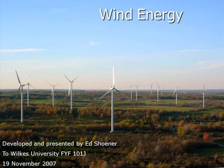 Wind Energy Developed and presented by Ed Shoener To Wilkes University FYF 101J 19 November 2007.