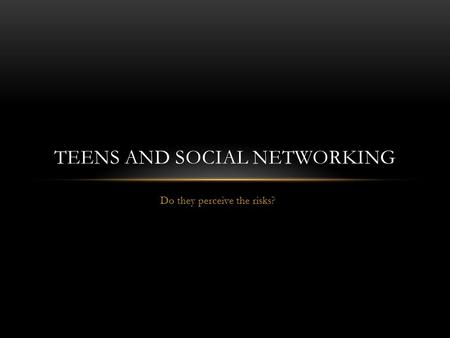 Do they perceive the risks? TEENS AND SOCIAL NETWORKING.