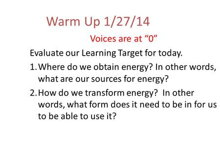 "Warm Up 1/27/14 Voices are at ""0"" Evaluate our Learning Target for today. 1.Where do we obtain energy? In other words, what are our sources for energy?"