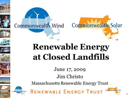 1 Renewable Energy at Closed Landfills June 17, 2009 Jim Christo Massachusetts Renewable Energy Trust.