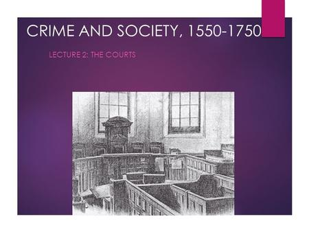 CRIME AND SOCIETY, 1550-1750 LECTURE 2: THE COURTS.