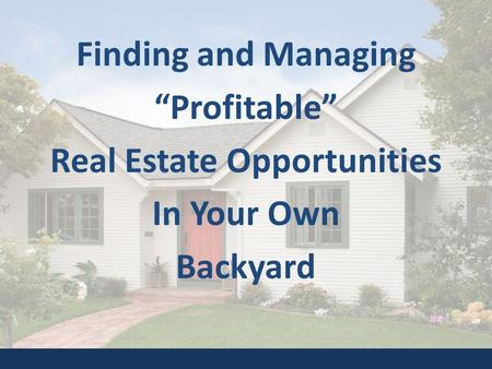 "Finding and Managing ""Profitable"" Real Estate Opportunities In Your Own Backyard."