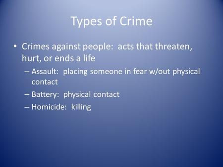 Types of Crime Crimes against people: acts that threaten, hurt, or ends a life – Assault: placing someone in fear w/out physical contact – Battery: physical.