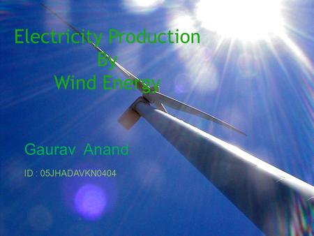 Electricity Production By Wind Energy Gaurav Anand ID : 05JHADAVKN0404.