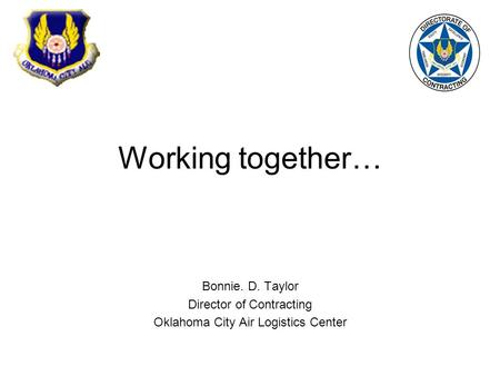 Working together… Bonnie. D. Taylor Director of Contracting Oklahoma City Air Logistics Center.