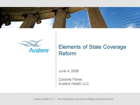 Avalere Health LLC | The intersection of business strategy and public policy Elements of State Coverage Reform June 4, 2008 Caroline Fisher Avalere Health.
