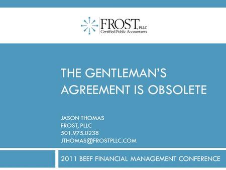 THE GENTLEMAN'S AGREEMENT IS OBSOLETE JASON THOMAS FROST, PLLC 501.975.0238 2011 BEEF FINANCIAL MANAGEMENT CONFERENCE.