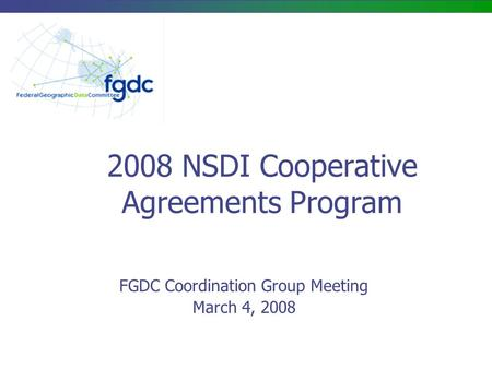 2008 NSDI Cooperative Agreements Program FGDC Coordination Group Meeting March 4, 2008.