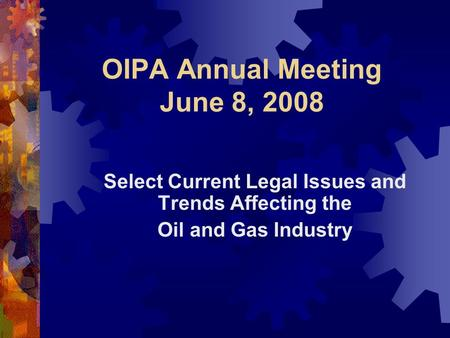 OIPA Annual Meeting June 8, 2008 Select Current Legal Issues and Trends Affecting the Oil and Gas Industry.