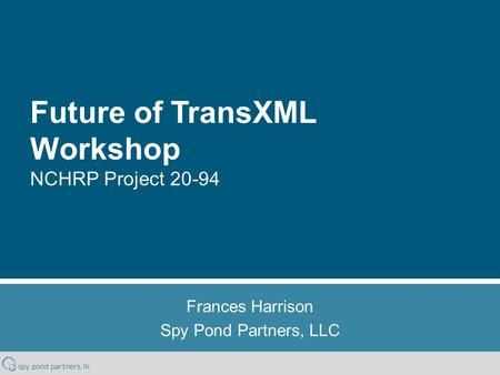 Future of TransXML Workshop NCHRP Project 20-94 Frances Harrison Spy Pond Partners, LLC.
