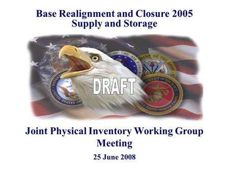 25 June 2008 Base Realignment and Closure 2005 Supply and Storage Joint Physical Inventory Working Group Meeting.