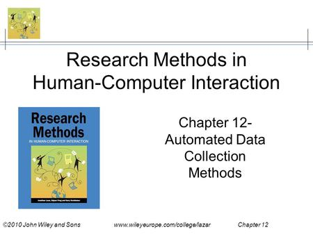 ©2010 John Wiley and Sons www.wileyeurope.com/college/lazar Chapter 12 Research Methods in Human-Computer Interaction Chapter 12- Automated Data Collection.