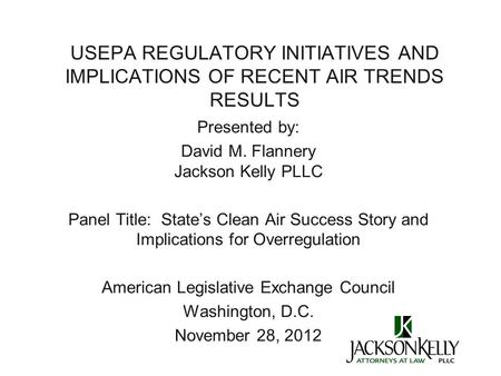 USEPA REGULATORY INITIATIVES AND IMPLICATIONS OF RECENT AIR TRENDS RESULTS Presented by: David M. Flannery Jackson Kelly PLLC Panel Title: State's Clean.