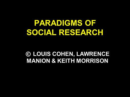PARADIGMS OF SOCIAL RESEARCH © LOUIS COHEN, LAWRENCE MANION & KEITH MORRISON.