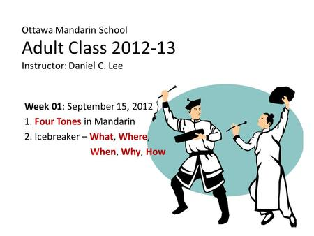 Ottawa Mandarin School Adult Class 2012-13 Instructor: Daniel C. Lee Week 01: September 15, 2012 1. Four Tones in Mandarin 2. Icebreaker – What, Where,