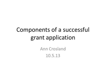 Components of a successful grant application Ann Crosland 10.5.13.