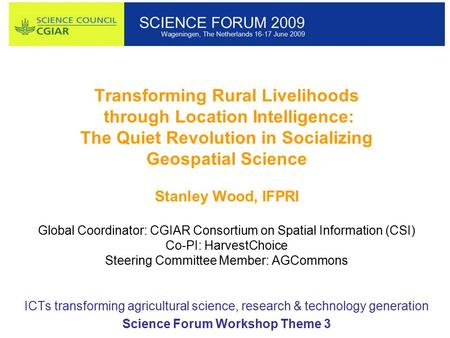 Transforming Rural Livelihoods through Location Intelligence: The Quiet Revolution in Socializing Geospatial Science Stanley Wood, IFPRI Global Coordinator: