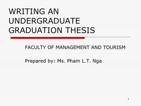 1 WRITING AN UNDERGRADUATE GRADUATION THESIS FACULTY OF MANAGEMENT AND TOURISM Prepared by: Ms. Pham L.T. Nga.