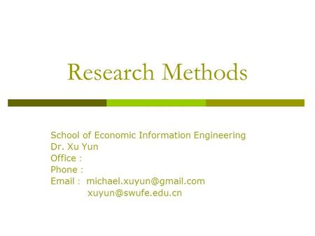 Research Methods School of Economic Information Engineering Dr. Xu Yun Office : Phone :  :