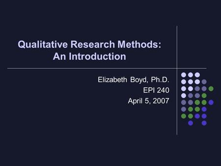 Qualitative Research Methods: An Introduction Elizabeth Boyd, Ph.D. EPI 240 April 5, 2007.
