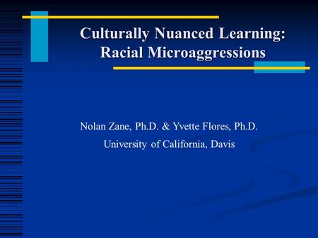 Culturally Nuanced Learning: Racial Microaggressions Nolan Zane, Ph.D. & Yvette Flores, Ph.D. University of California, Davis.