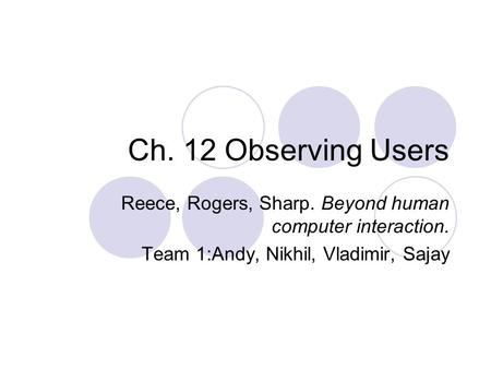 Ch. 12 Observing Users Reece, Rogers, Sharp. Beyond human computer interaction. Team 1:Andy, Nikhil, Vladimir, Sajay.
