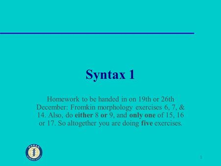 1 Syntax 1 Homework to be handed in on 19th or 26th December: Fromkin morphology exercises 6, 7, & 14. Also, do either 8 or 9, and only one of 15, 16 or.