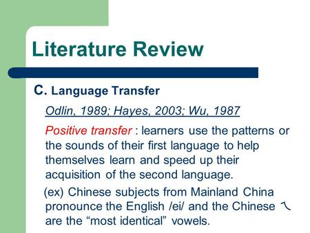 C. Language Transfer Odlin, 1989; Hayes, 2003; Wu, 1987 Positive transfer : learners use the patterns or the sounds of their first language to help themselves.