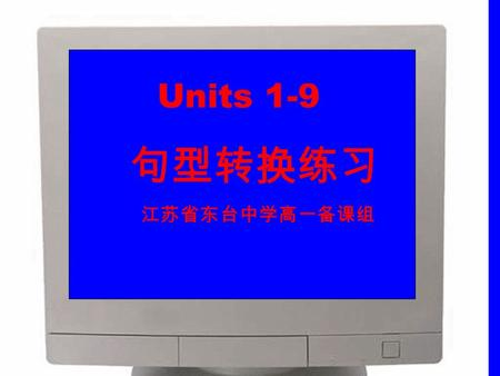 Units 1-9 句 型转换练习 江 苏省东台中学高一备课组. 1. If he doesn't go, I won't either. I f he doesn't go, _________ ____ I. 2. Jim and Kate are English and they live in.